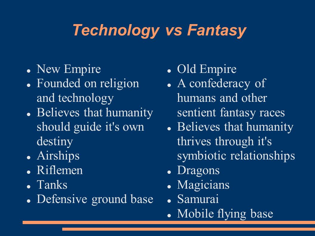 Technology vs Fantasy New Empire Founded on religion and technology Believes that humanity should guide it's own destiny Airships Riflemen Tanks Defen