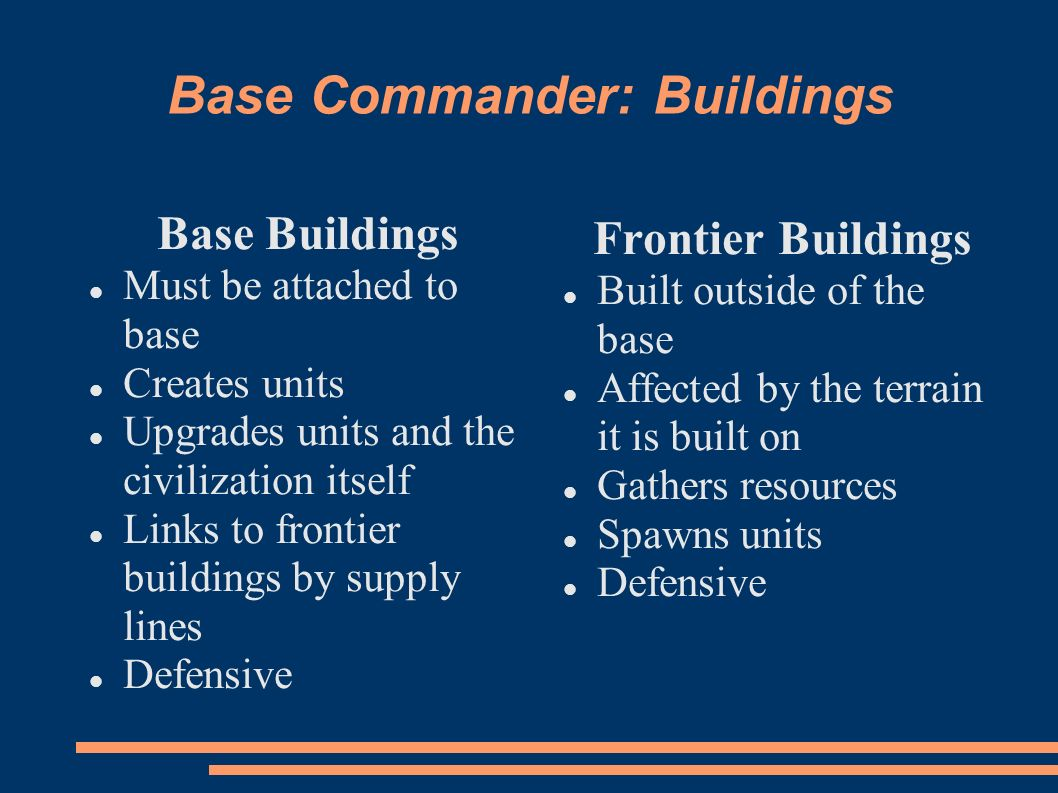 Base Commander: Buildings Base Buildings Must be attached to base Creates units Upgrades units and the civilization itself Links to frontier buildings