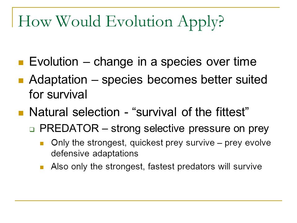 How Would Evolution Apply? Evolution – change in a species over time Adaptation – species becomes better suited for survival Natural selection - survi