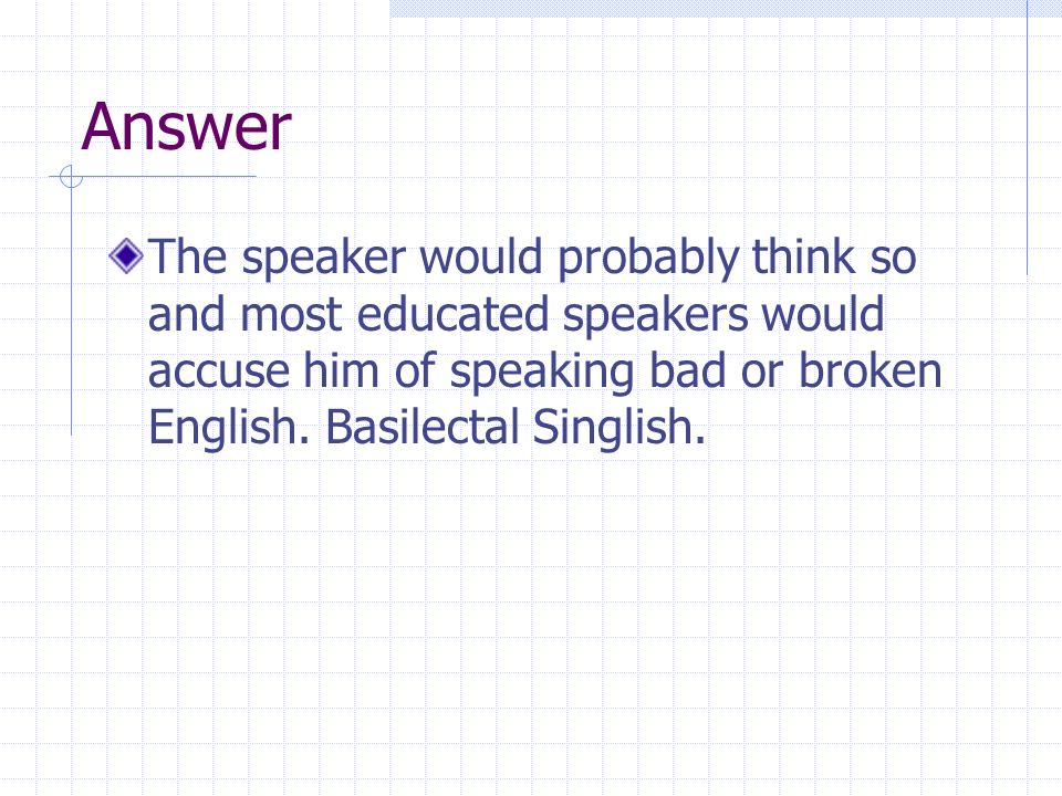 Answer The speaker would probably think so and most educated speakers would accuse him of speaking bad or broken English. Basilectal Singlish.