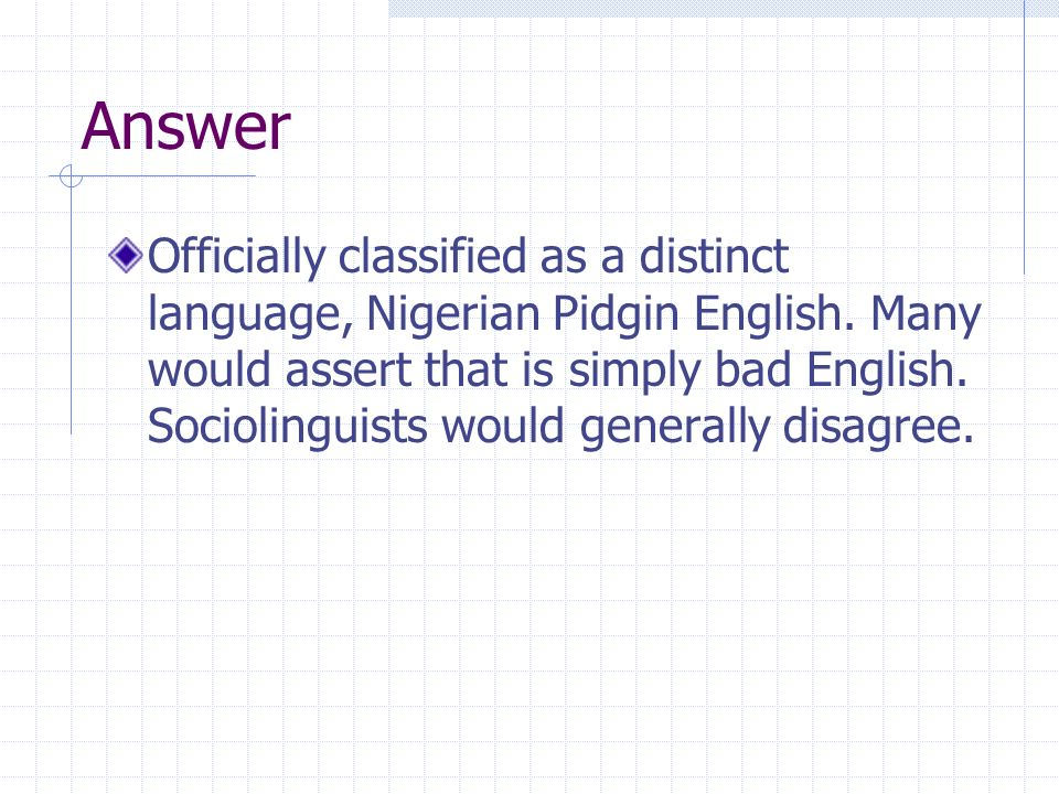 Answer Officially classified as a distinct language, Nigerian Pidgin English. Many would assert that is simply bad English. Sociolinguists would gener