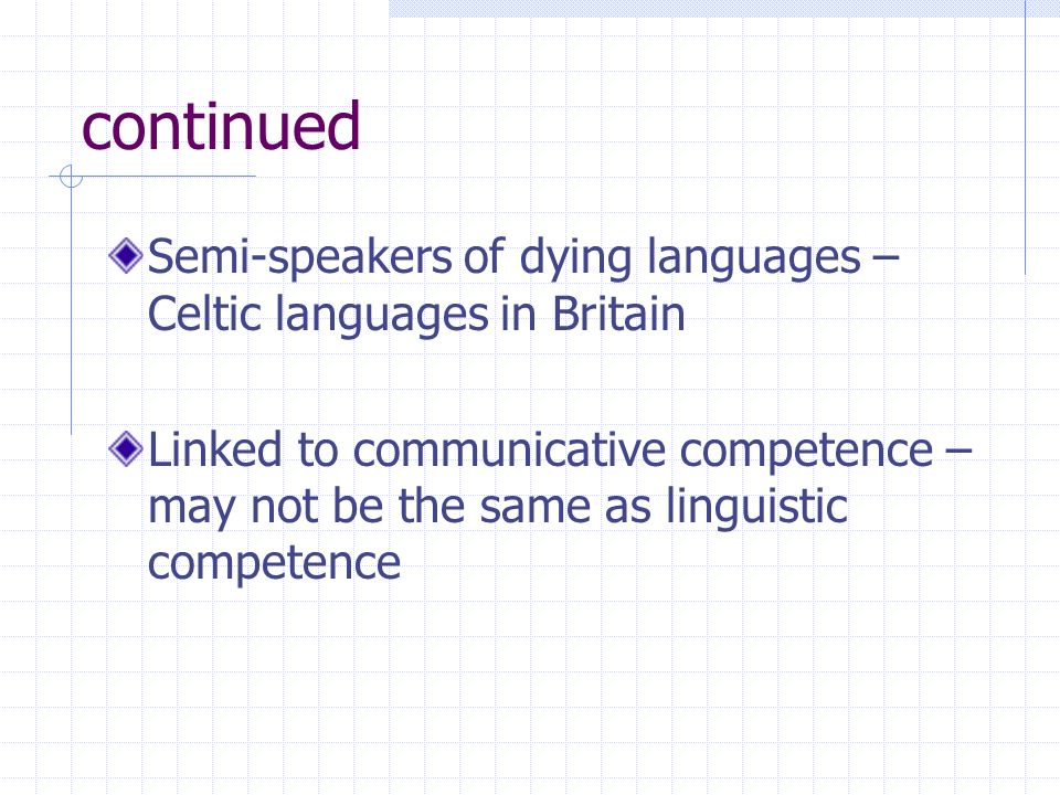 continued Semi-speakers of dying languages – Celtic languages in Britain Linked to communicative competence – may not be the same as linguistic compet