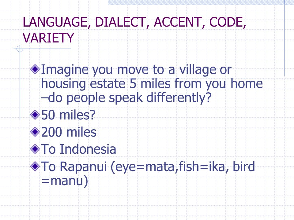 LANGUAGE, DIALECT, ACCENT, CODE, VARIETY Imagine you move to a village or housing estate 5 miles from you home –do people speak differently? 50 miles?