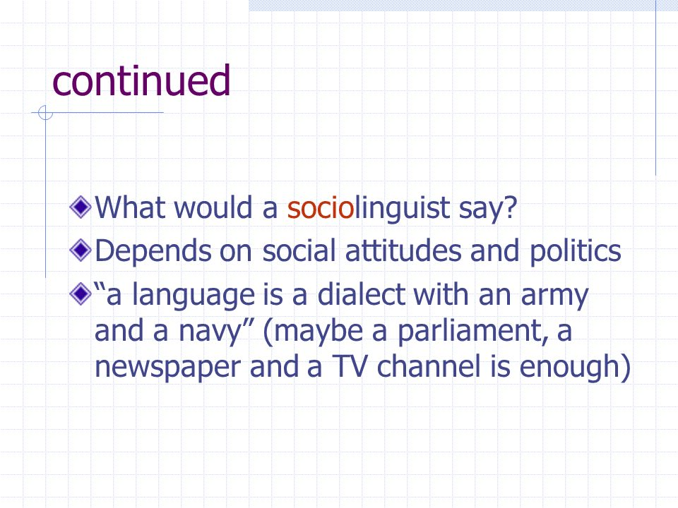 continued What would a sociolinguist say? Depends on social attitudes and politics a language is a dialect with an army and a navy (maybe a parliament