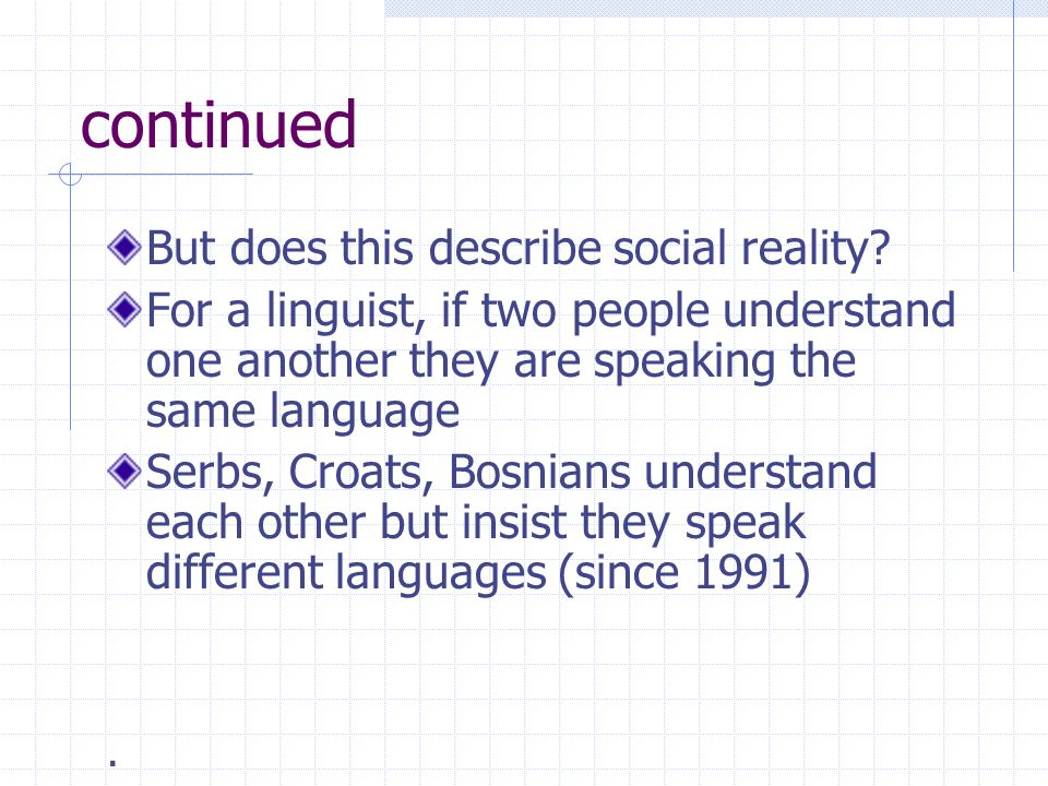 continued But does this describe social reality? For a linguist, if two people understand one another they are speaking the same language Serbs, Croat