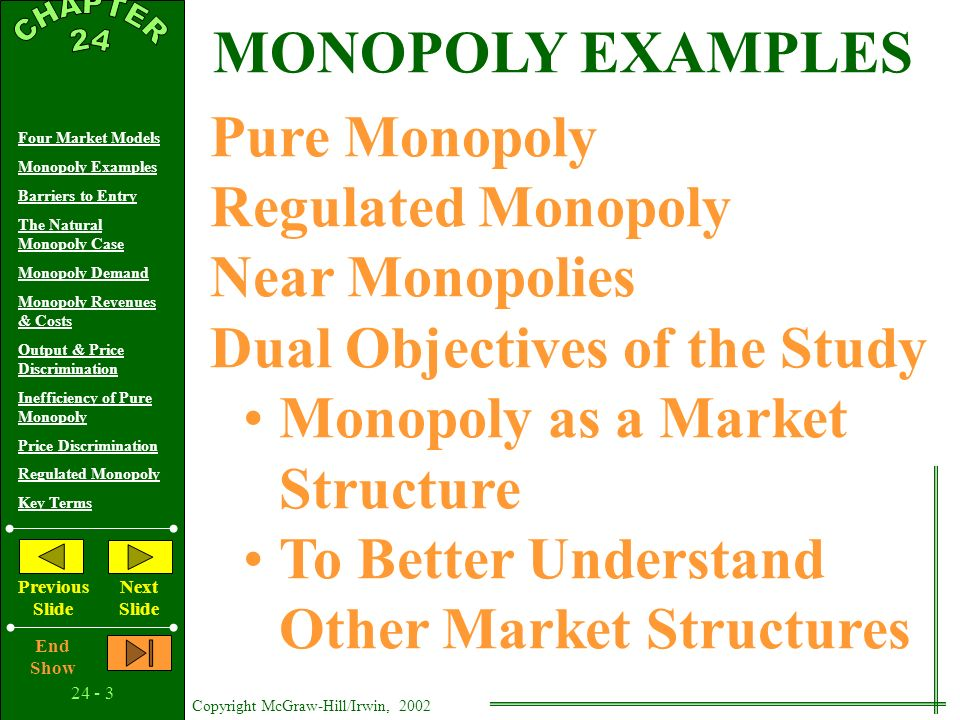 Copyright McGraw-Hill/Irwin, 2002 Four Market Models Monopoly Examples Barriers to Entry The Natural Monopoly Case Monopoly Demand Monopoly Revenues & Costs Output & Price Discrimination Inefficiency of Pure Monopoly Price Discrimination Regulated Monopoly Key Terms Previous Slide Next Slide End Show Market Structure Continuum Pure Competition Pure Monopoly Monopolistic Competition Oligopoly FOUR MARKET MODELS Pure Monopoly: Single Seller No Close Substitutes Price Maker Blocked Entry Nonprice Competition