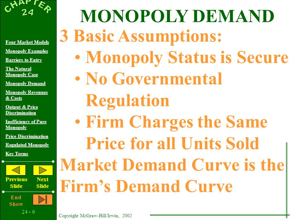 Copyright McGraw-Hill/Irwin, 2002 Four Market Models Monopoly Examples Barriers to Entry The Natural Monopoly Case Monopoly Demand Monopoly Revenues & Costs Output & Price Discrimination Inefficiency of Pure Monopoly Price Discrimination Regulated Monopoly Key Terms Previous Slide Next Slide End Show Average Total Cost Quantity $ ATC If ATC declines over extended output, least-cost production is realized only if there is one producer - a natural monopoly THE NATURAL MONOPOLY CASE
