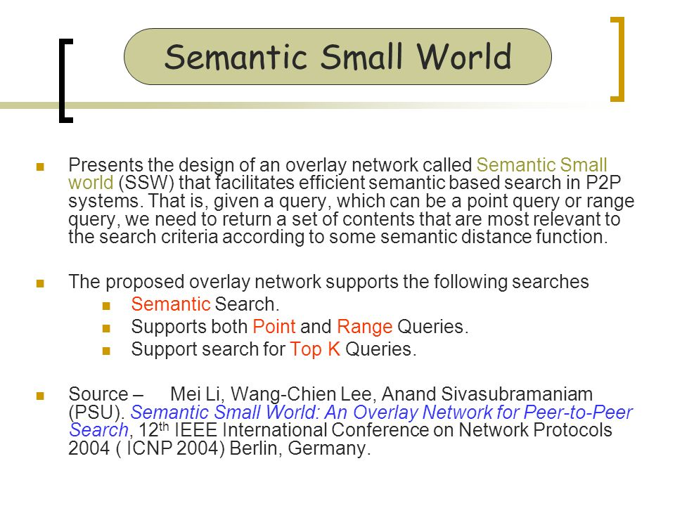 Presents the design of an overlay network called Semantic Small world (SSW) that facilitates efficient semantic based search in P2P systems.
