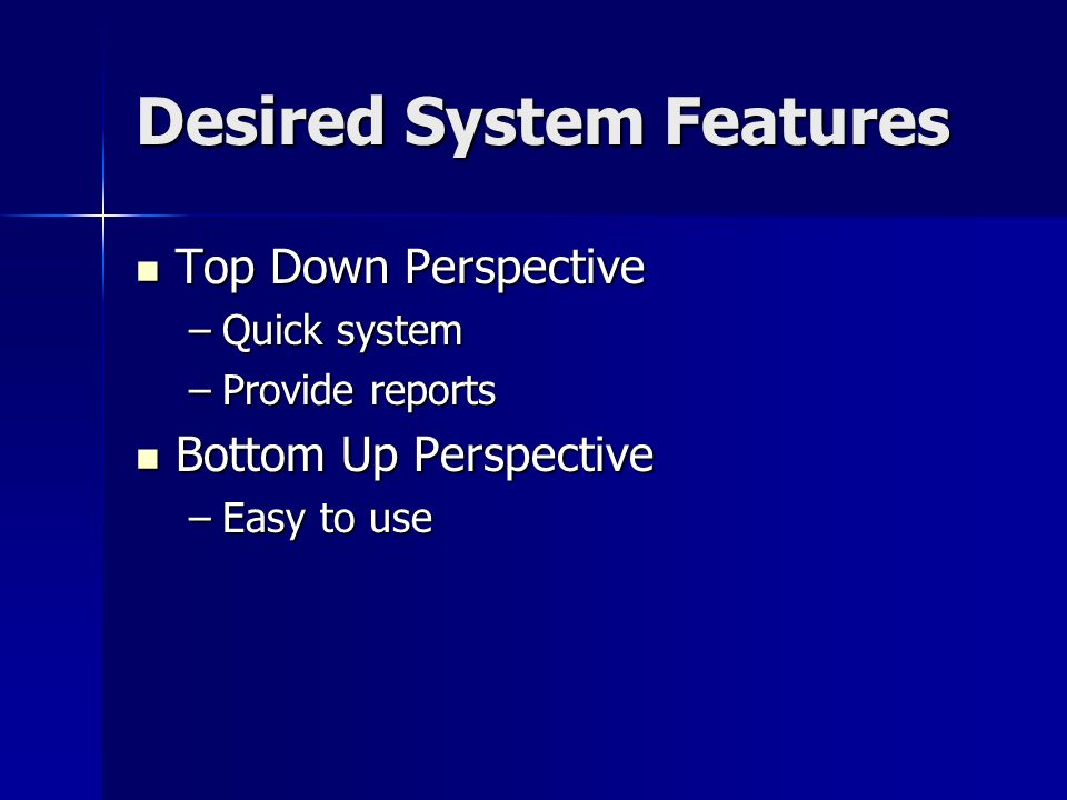 Desired System Features Top Down Perspective Top Down Perspective –Quick system –Provide reports Bottom Up Perspective Bottom Up Perspective –Easy to use
