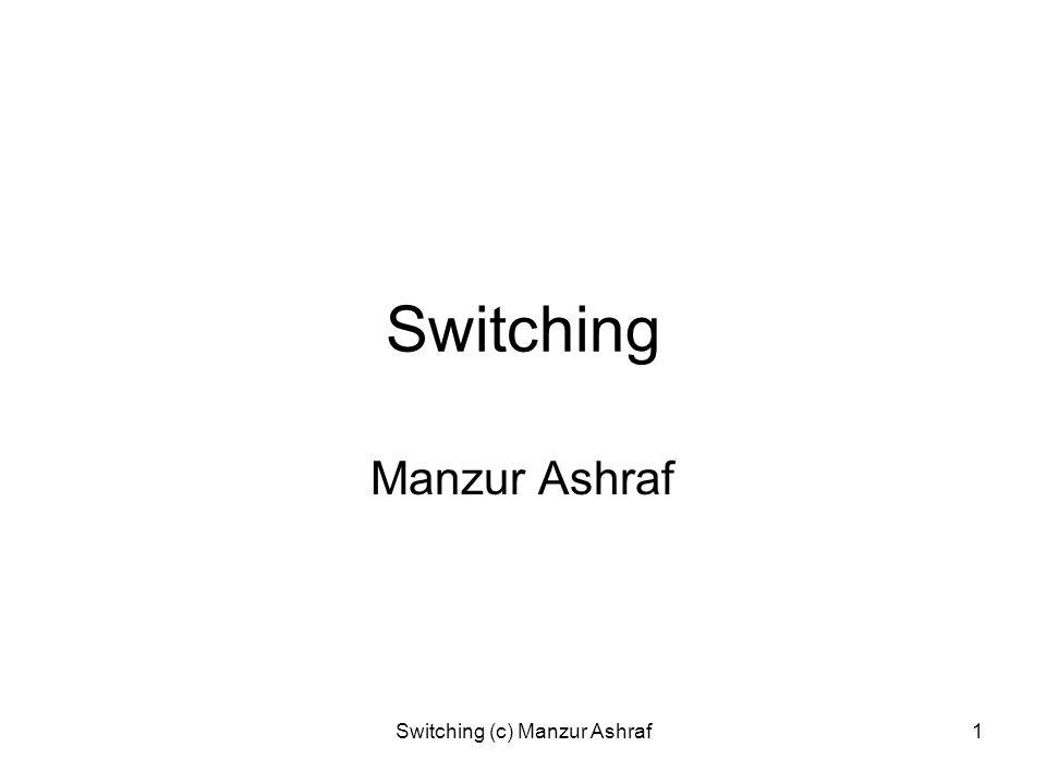 Switching (c) Manzur Ashraf1 Switching Manzur Ashraf
