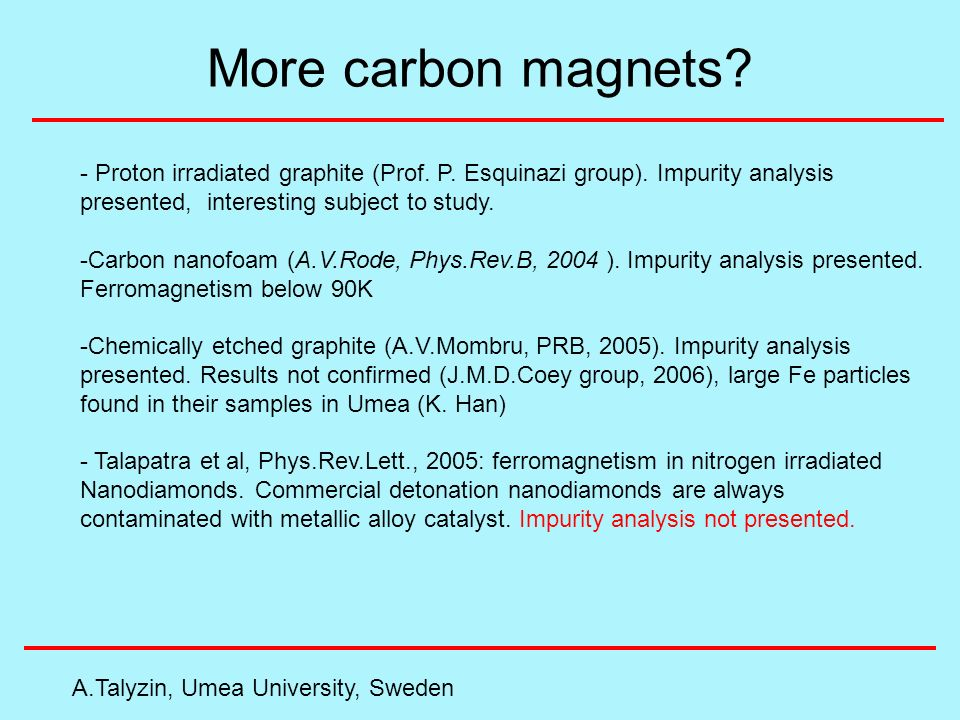 More carbon magnets? A.Talyzin, Umea University, Sweden - Proton irradiated graphite (Prof. P. Esquinazi group). Impurity analysis presented, interest