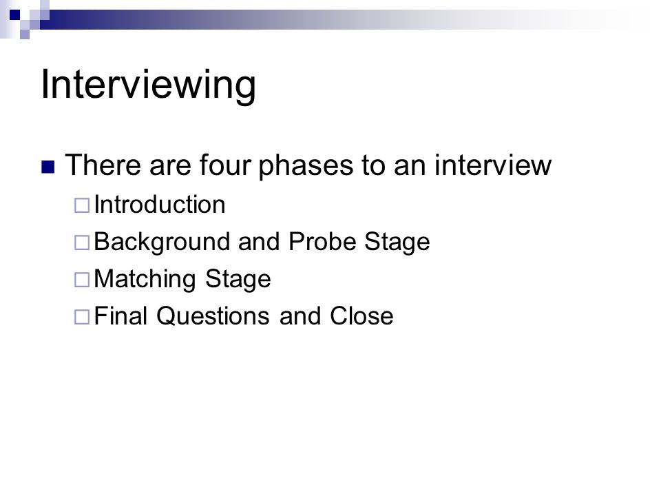 Interviewing There are four phases to an interview Introduction Background and Probe Stage Matching Stage Final Questions and Close