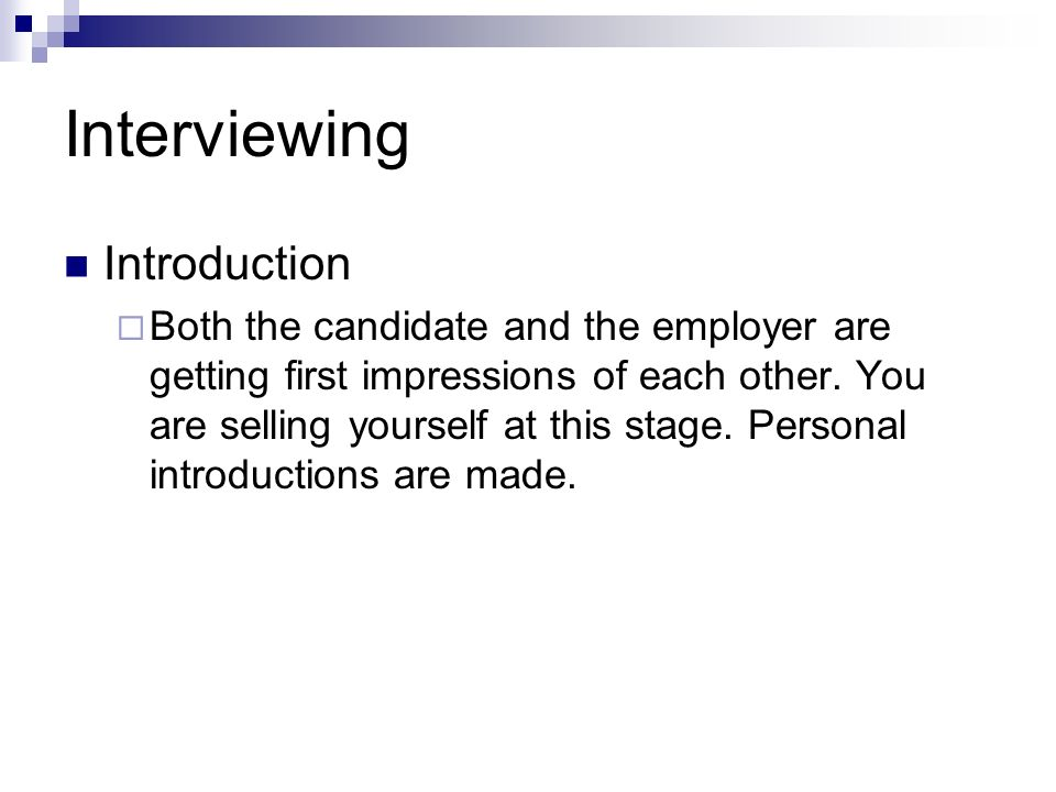 Interviewing Introduction Both the candidate and the employer are getting first impressions of each other. You are selling yourself at this stage. Per