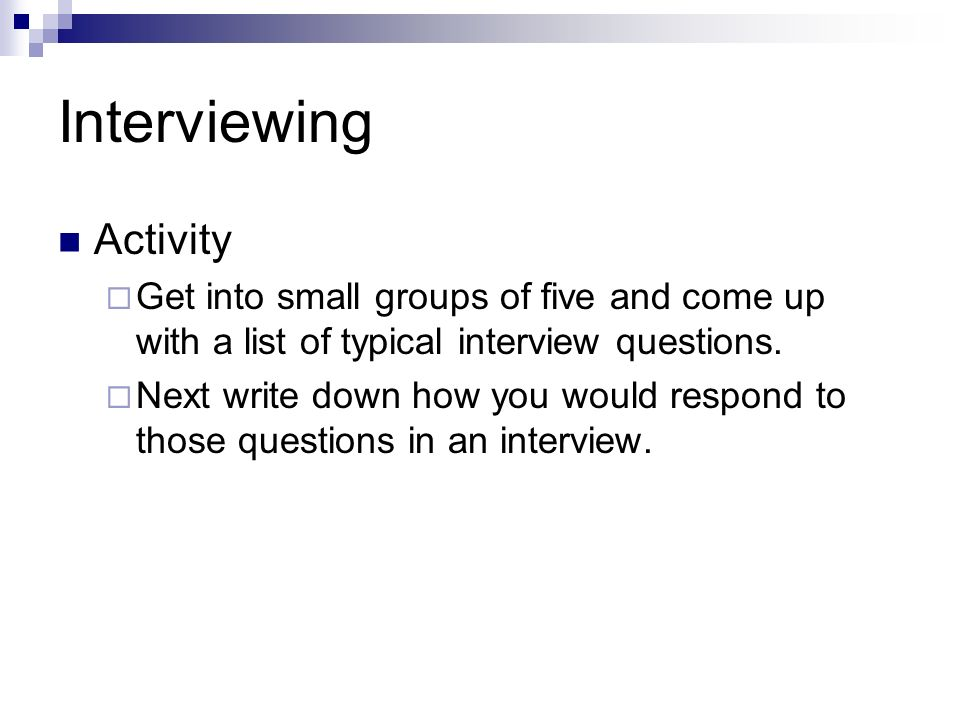 Interviewing Activity Get into small groups of five and come up with a list of typical interview questions. Next write down how you would respond to t