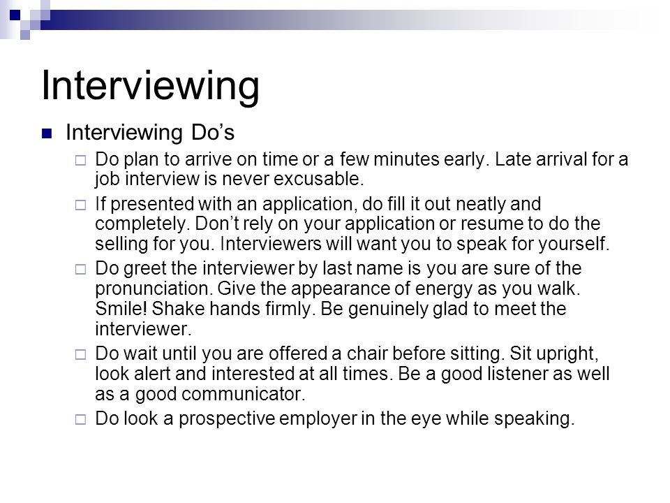 Interviewing Interviewing Dos Do plan to arrive on time or a few minutes early. Late arrival for a job interview is never excusable. If presented with