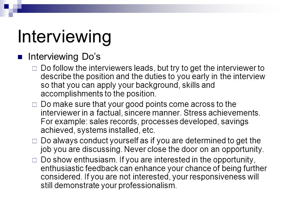 Interviewing Interviewing Dos Do follow the interviewers leads, but try to get the interviewer to describe the position and the duties to you early in