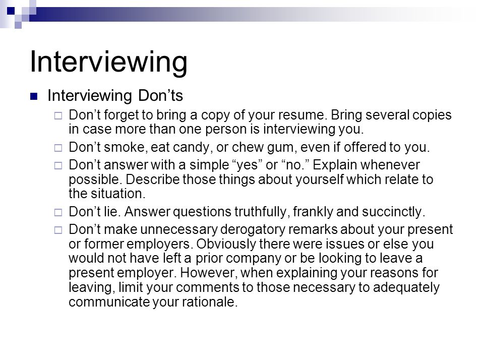 Interviewing Interviewing Donts Dont forget to bring a copy of your resume. Bring several copies in case more than one person is interviewing you. Don