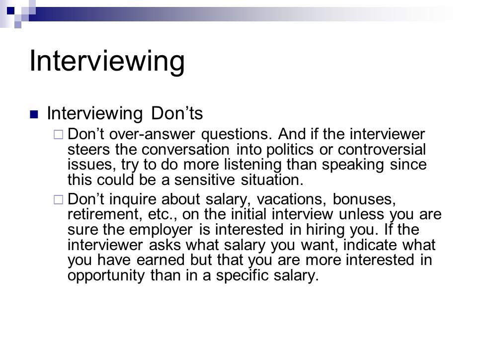 Interviewing Interviewing Donts Dont over-answer questions. And if the interviewer steers the conversation into politics or controversial issues, try
