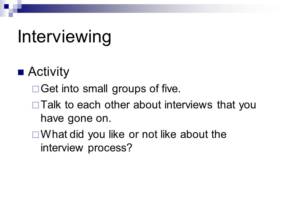Interviewing Activity Get into small groups of five. Talk to each other about interviews that you have gone on. What did you like or not like about th