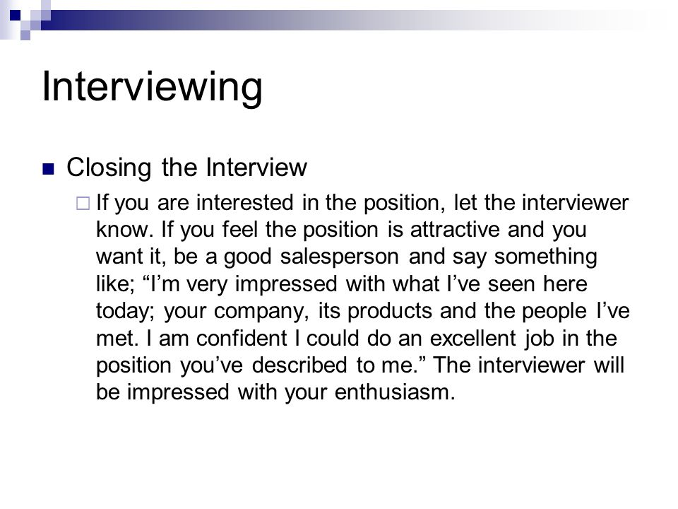 Interviewing Closing the Interview If you are interested in the position, let the interviewer know. If you feel the position is attractive and you wan