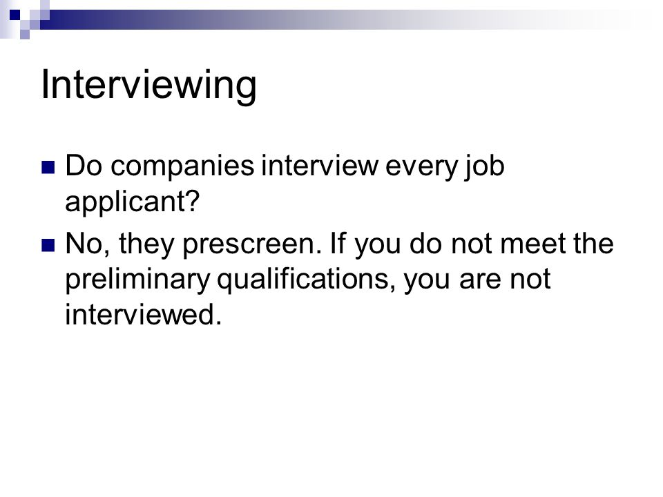 Interviewing Do companies interview every job applicant? No, they prescreen. If you do not meet the preliminary qualifications, you are not interviewe