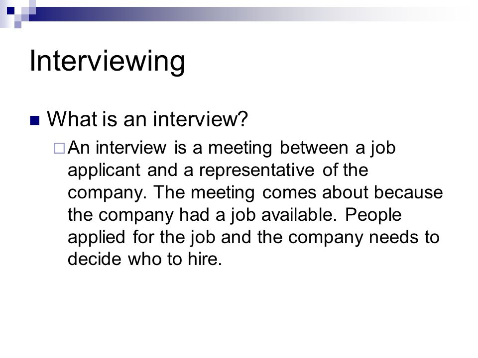 Interviewing What is an interview? An interview is a meeting between a job applicant and a representative of the company. The meeting comes about beca