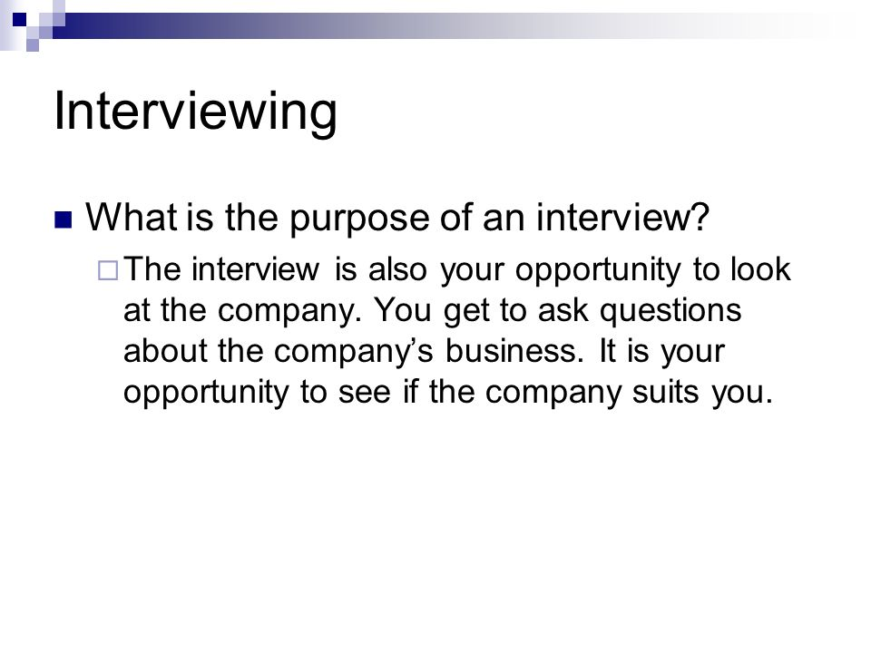 Interviewing What is the purpose of an interview? The interview is also your opportunity to look at the company. You get to ask questions about the co