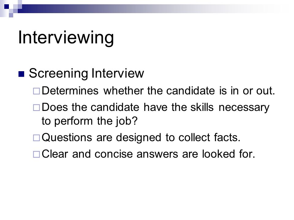 Interviewing Screening Interview Determines whether the candidate is in or out. Does the candidate have the skills necessary to perform the job? Quest