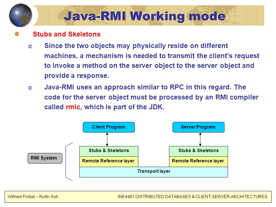 Java-RMI Working mode Stubs and Skeletons Since the two objects may physically reside on different machines, a mechanism is needed to transmit the cli