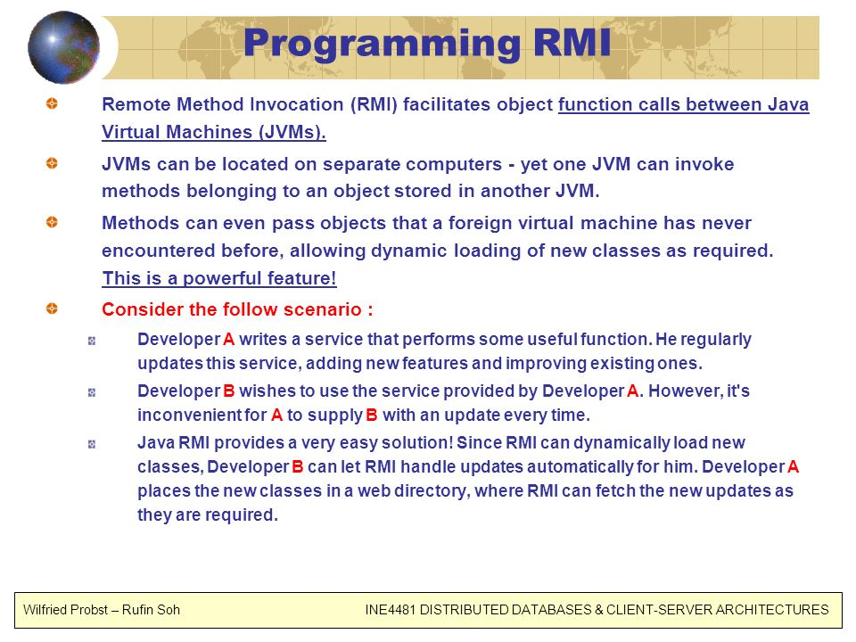 Programming RMI Remote Method Invocation (RMI) facilitates object function calls between Java Virtual Machines (JVMs). JVMs can be located on separate