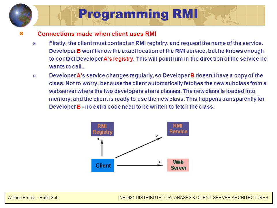 Programming RMI Connections made when client uses RMI Firstly, the client must contact an RMI registry, and request the name of the service. Developer