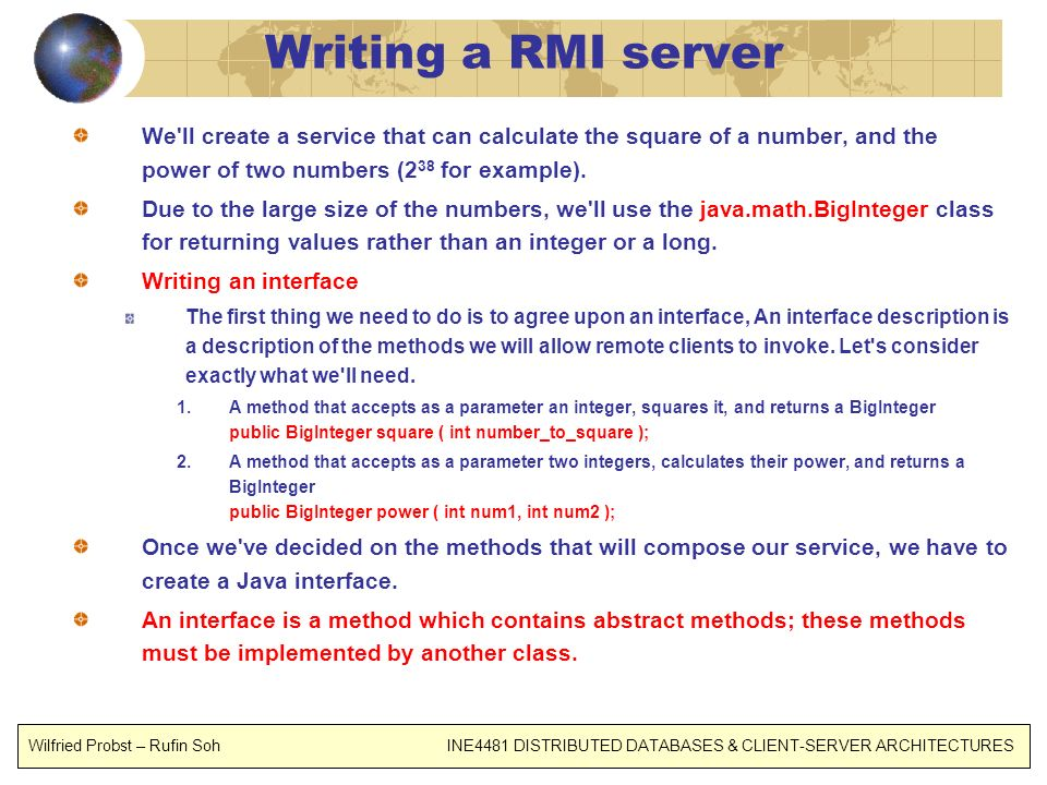 Writing a RMI server We'll create a service that can calculate the square of a number, and the power of two numbers (2 38 for example). Due to the lar