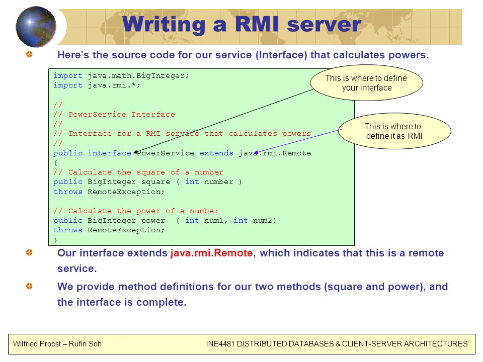 Writing a RMI server Here's the source code for our service (Interface) that calculates powers. Our interface extends java.rmi.Remote, which indicates