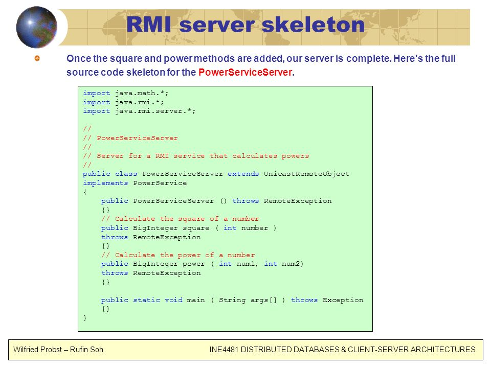 RMI server skeleton Once the square and power methods are added, our server is complete. Here's the full source code skeleton for the PowerServiceServ