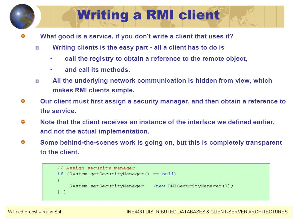 Writing a RMI client What good is a service, if you don't write a client that uses it? Writing clients is the easy part - all a client has to do is ca