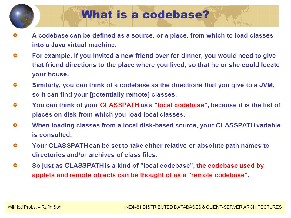 What is a codebase? A codebase can be defined as a source, or a place, from which to load classes into a Java virtual machine. For example, if you inv
