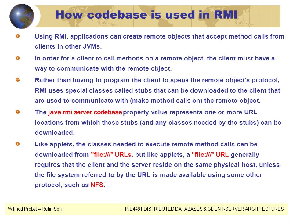 How codebase is used in RMI Using RMI, applications can create remote objects that accept method calls from clients in other JVMs. In order for a clie