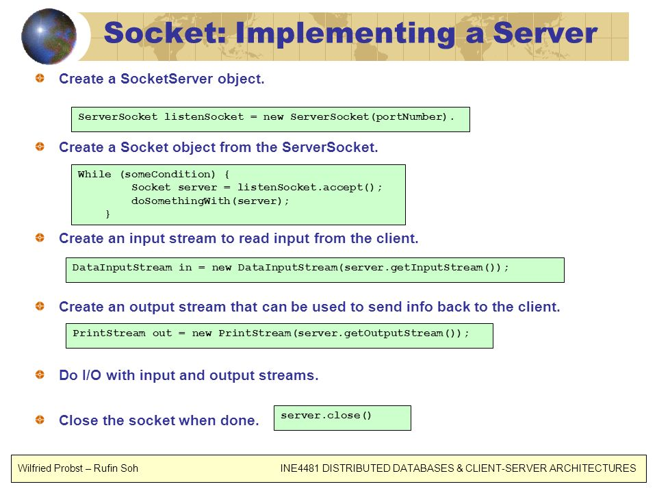 Socket: Implementing a Server Create a SocketServer object. Create a Socket object from the ServerSocket. Create an input stream to read input from th