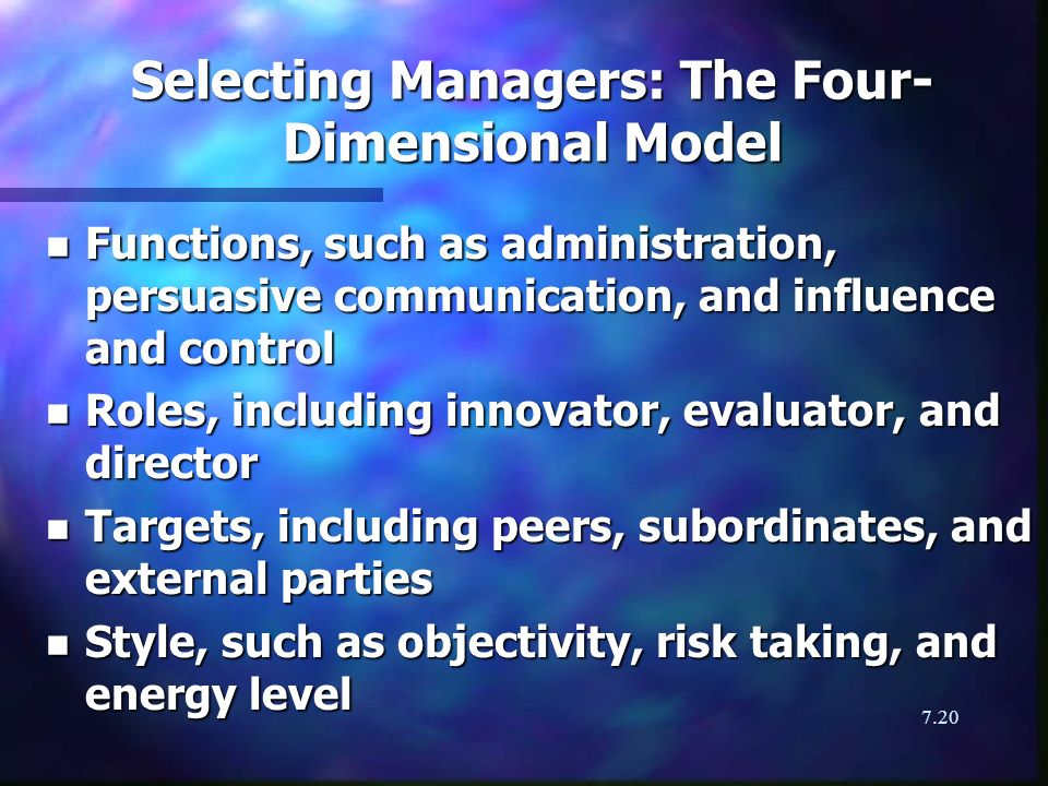 7.20 Selecting Managers: The Four- Dimensional Model n Functions, such as administration, persuasive communication, and influence and control n Roles,