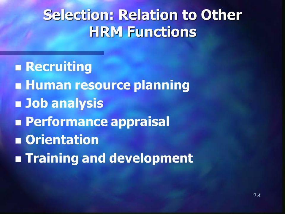 7.4 Selection: Relation to Other HRM Functions n n Recruiting n n Human resource planning n n Job analysis n n Performance appraisal n n Orientation n n Training and development