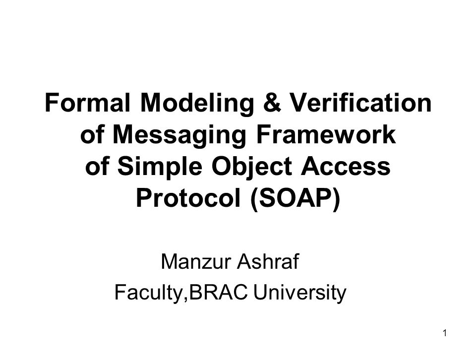 1 Formal Modeling & Verification of Messaging Framework of Simple Object Access Protocol (SOAP) Manzur Ashraf Faculty,BRAC University