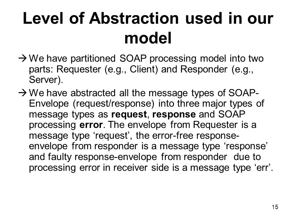 15 Level of Abstraction used in our model We have partitioned SOAP processing model into two parts: Requester (e.g., Client) and Responder (e.g., Server).