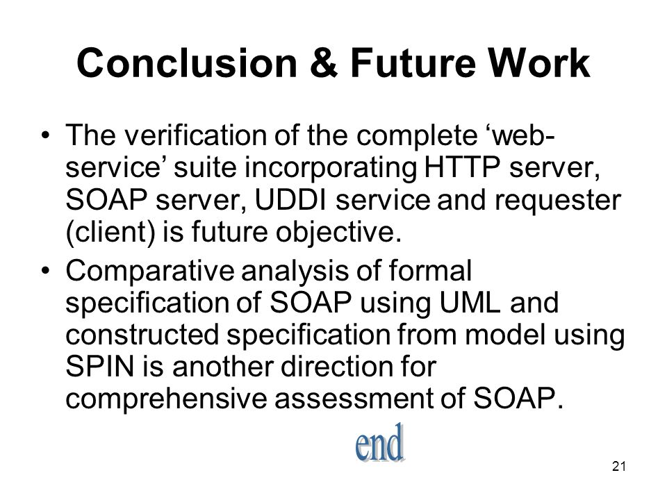 21 Conclusion & Future Work The verification of the complete web- service suite incorporating HTTP server, SOAP server, UDDI service and requester (client) is future objective.