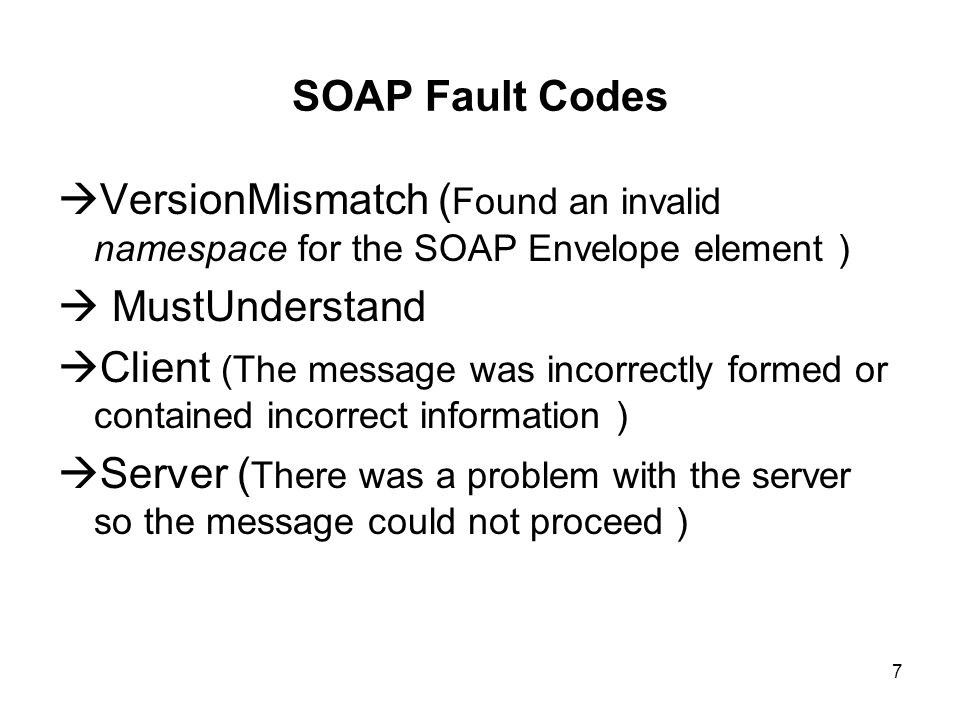 7 SOAP Fault Codes VersionMismatch ( Found an invalid namespace for the SOAP Envelope element ) MustUnderstand Client (The message was incorrectly formed or contained incorrect information ) Server ( There was a problem with the server so the message could not proceed )