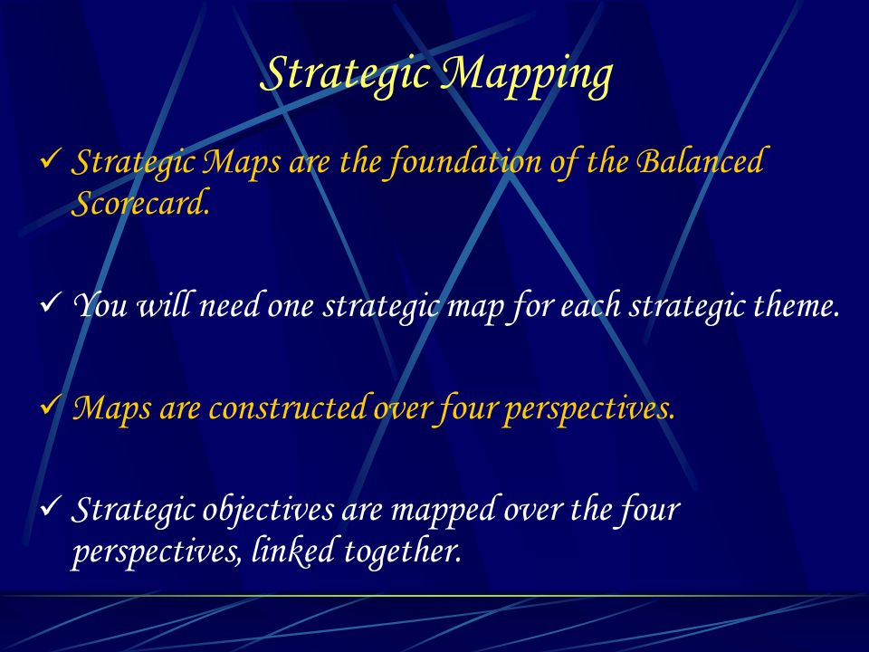 Strategic Mapping Strategic Maps are the foundation of the Balanced Scorecard. You will need one strategic map for each strategic theme. Maps are cons