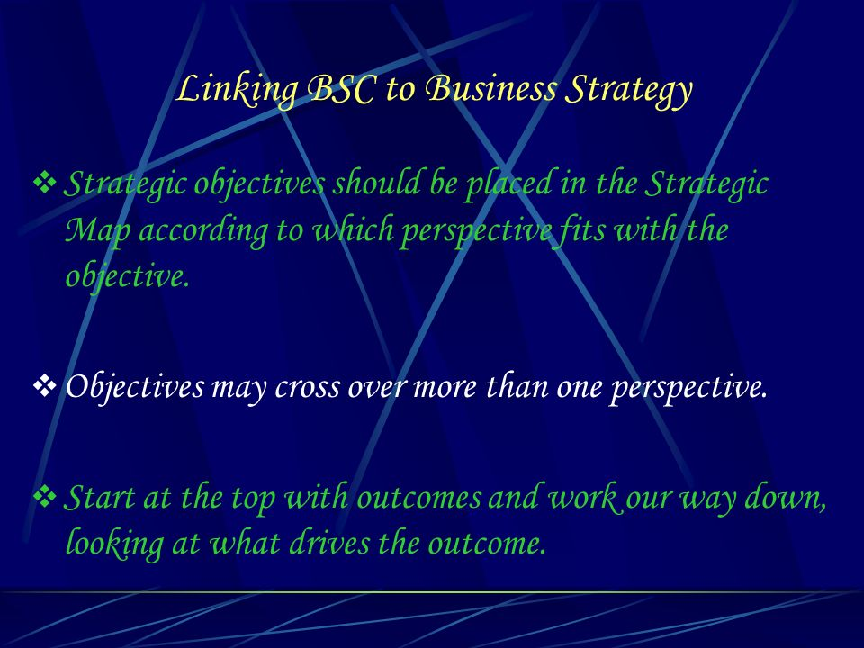 Linking BSC to Business Strategy Strategic objectives should be placed in the Strategic Map according to which perspective fits with the objective. Ob