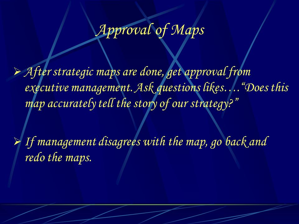 Approval of Maps After strategic maps are done, get approval from executive management. Ask questions likes….Does this map accurately tell the story o