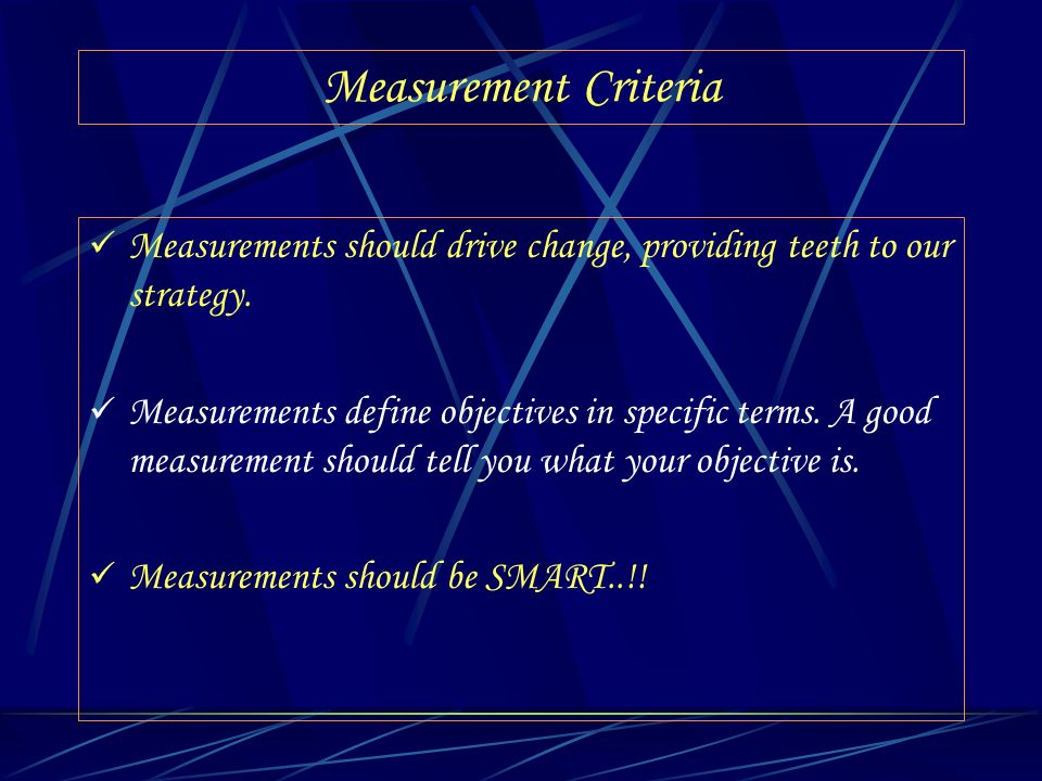 Measurement Criteria Measurements should drive change, providing teeth to our strategy. Measurements define objectives in specific terms. A good measu