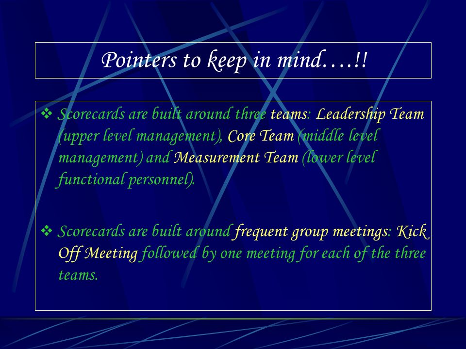 Pointers to keep in mind….!! Scorecards are built around three teams: Leadership Team (upper level management), Core Team (middle level management) an