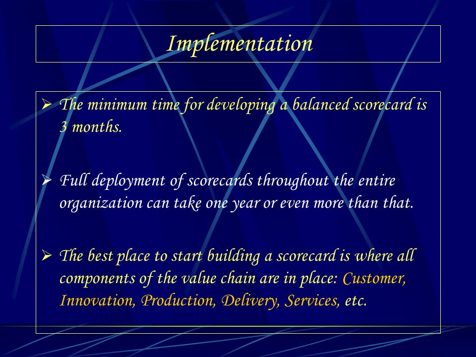 Implementation The minimum time for developing a balanced scorecard is 3 months. Full deployment of scorecards throughout the entire organization can